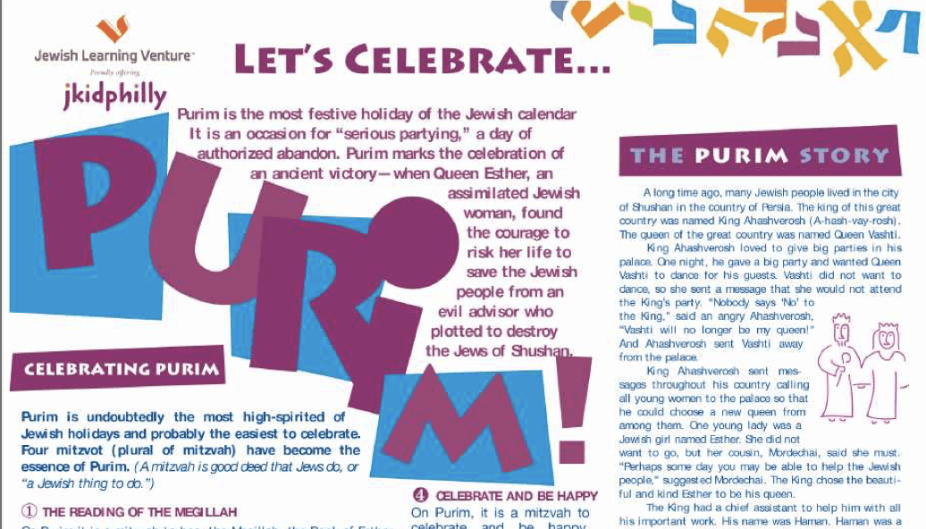 """Let's celebrate… Purim is the most festive holiday of the Jewish calendar. It is an occasion for """"serious partying,"""" a day of authorized abandon. Purim marks the celebration of an ancient victory - when Queen Esther, an assimilated Jewish woman, found the courage to risk her life to save the Jewish people from an evil advisor who plotted to destroy the Jews of Shushan. Purim is undoubtedly the most high-spirited of Jewish holidays and probably the easiest to celebrate. Four mitzvoth (plural mitzvah) have become the essence of Purim. (A mitzvah is good deed that Jews do, or """"a Jewish thing to do."""") The Purim Story: A long time ago, many Jewish people lived in the city of Shushan in the country of Persia. The king of this great country was named King Ahashverosh. The Queen of the great country was named Queen Vashti. King Ahashverosh loved to give big parties in his palace. One night, he gave.a big party and wanted Queen Vashti to dance for his guests. Vashti did not want to dance, sos he sent a message that she would not attend the King's part. """"Nobody says 'no' to the King,"""" said an angry Ahashverosh. And Ahashverosh sent Vashti away from the palace. King Ahashverosh sent messages throughout his country calling all young women to the palace so that he could choose a new queen from among them. One young lady was a Jewish girl named Esther. She did not want to go, but her cousin, Mordechai, said she must. """"Perhaps some day you may be able to help the Jewish people,"""" suggested Mordechai. The king chose the beautiful and kind Esther to be his queen. The king had a chief assistant to help him with all his important work. His name was Haman. The story ends here for now, but this page discusses Purim and how Jewish Learning Venture celebrates it. There are cute graphics of the king and queen, as well."""