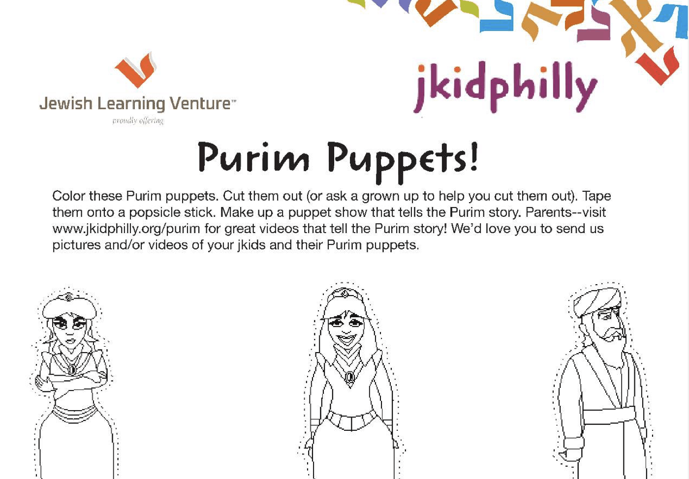 A coloring page for coloring in the Purim Puppets! Color the Purim Puppets. Cut them out (or ask a grown up to help you cut them out.) Tape them onto a Popsicle stick. Make up a puppet show that tells the Purim story. Parents - visit www.jkidphilly.org/purim for great videos that tell the Purim story! We'd love you to send us pictures and/or videos of your kids and their Purim puppets.
