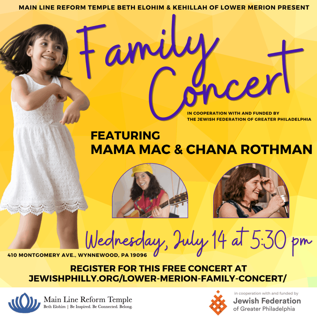 """Image that says: """"Main Line Reform Temple Beth Elohim & Kehillah of Lower Merion Present: Family Concert in cooperation with and funded by the Jewish Federation of Greater Philadelphia. Featuring Mama Mac & Chana Rothman. Wednesday, July 14 at 5:30pm. 410 Montgomery Ave., Wynnewood, PA 19096. Click the image to register."""" Around the text are images of children dancing and the musicians."""